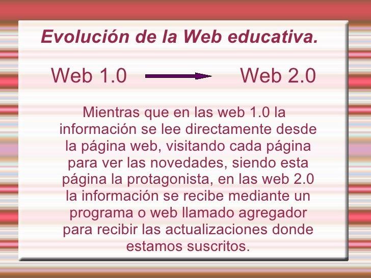 Evolución de la Web educativa. Web 1.0  Web 2.0 Mientras que en las web 1.0 la información se lee directamente desde la pá...