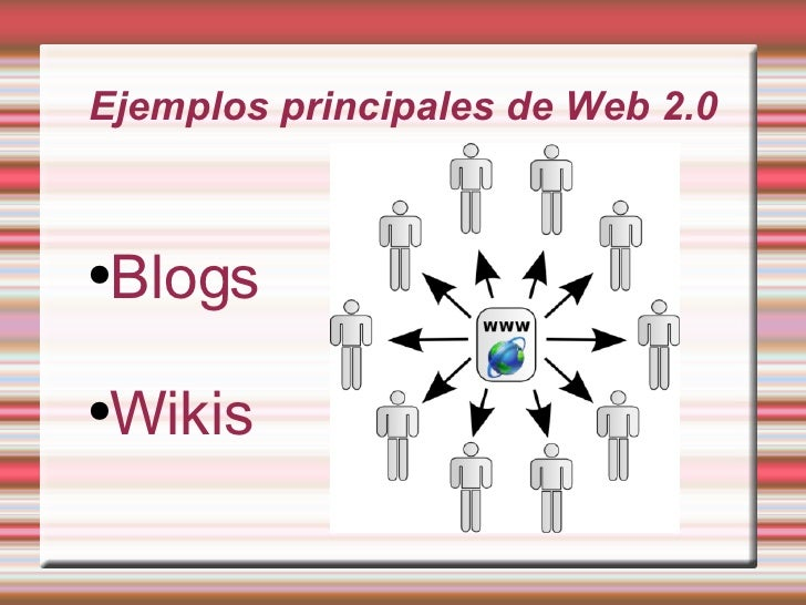 Ejemplos principales de Web 2.0 <ul><li>Blogs </li></ul><ul><li>Wikis </li></ul>