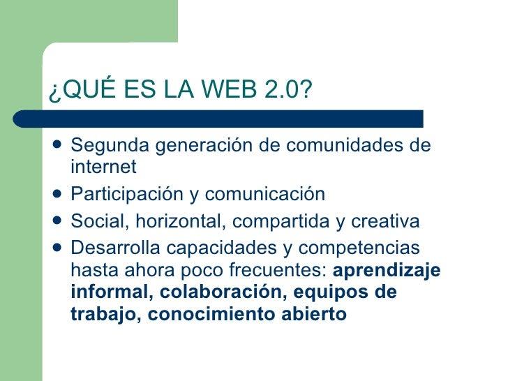 ¿QUÉ ES LA WEB 2.0? <ul><li>Segunda generación de comunidades de internet </li></ul><ul><li>Participación y comunicación <...