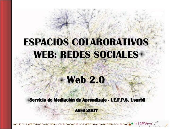 ESPACIOS COLABORATIVOS WEB: REDES SOCIALES Web 2.0 Servicio de Mediación de Aprendizaje - I.E.F.P.S. Usurbil Abril 2007