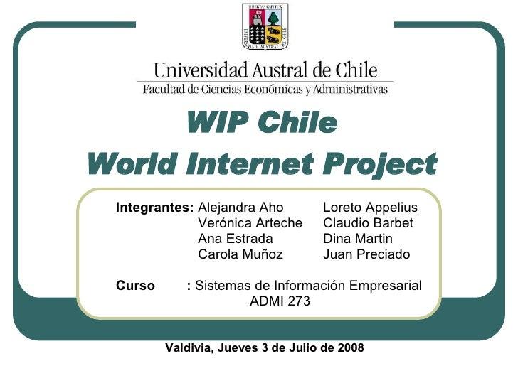 WIP Chile  World Internet Project   Integrantes:  Alejandra Aho Loreto Appelius   Verónica Arteche Claudio Barbet   Ana Es...