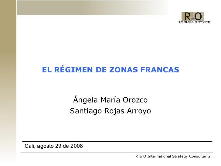 EL RÉGIMEN DE ZONAS FRANCAS Ángela María Orozco Santiago Rojas Arroyo Cali, agosto 29 de 2008