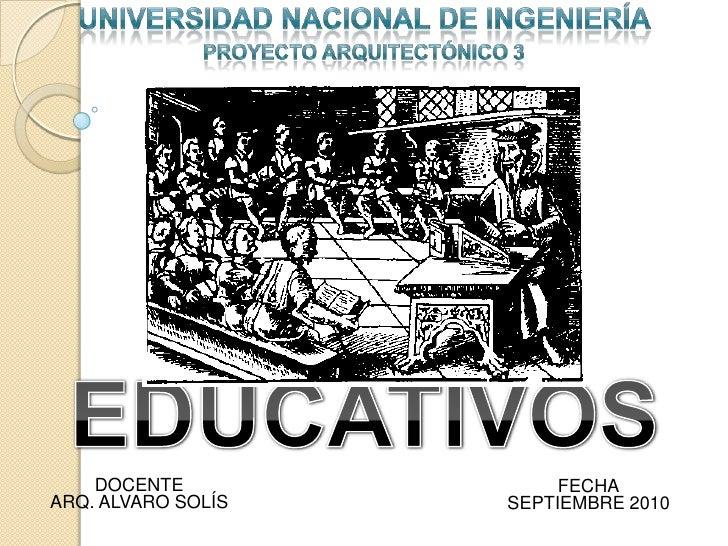 UNIVERSIDAD NACIONAL DE INGENIERÍA <br />PROYECTO ARQUITECTÓNICO 3<br />EDUCATIVOS<br />DOCENTE<br />FECHA<br />ARQ. ALVAR...