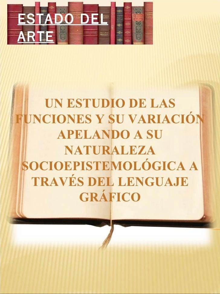 ESTADO DEL ARTE UN ESTUDIO DE LAS FUNCIONES Y SU VARIACIÓN APELANDO A SU NATURALEZA SOCIOEPISTEMOLÓGICA A TRAVÉS DEL LENGU...