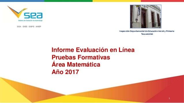 SEA - DIEE - DSPE - ANEP Informe Evaluación en Línea Pruebas Formativas Área Matemática Año 2017 Inspección Departamental ...