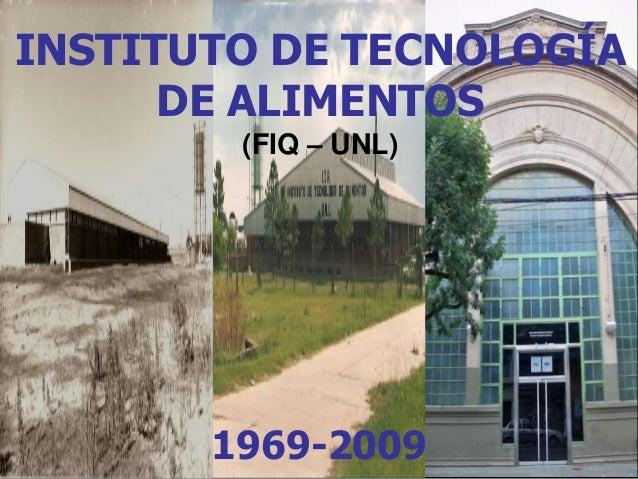 INSTITUTO DE TECNOLOGÍA  DE ALIMENTOS  (FIQ – UNL)  1969-2009