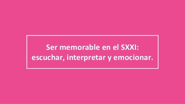 Ser memorable en el SXXI: escuchar, interpretar y emocionar.