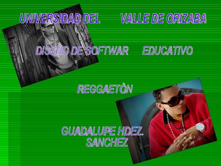 UNIVERSIDAD DEL  VALLE DE ORIZABA GUADALUPE HDEZ. SANCHEZ DISEÑO DE SOFTWAR  EDUCATIVO REGGAETÒN
