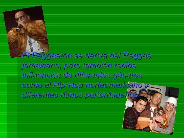 El Reggaetòn se deriva del Reggae jamaicano, pero también recibe influencias de diferentes géneros como el Hip-Hop norteam...
