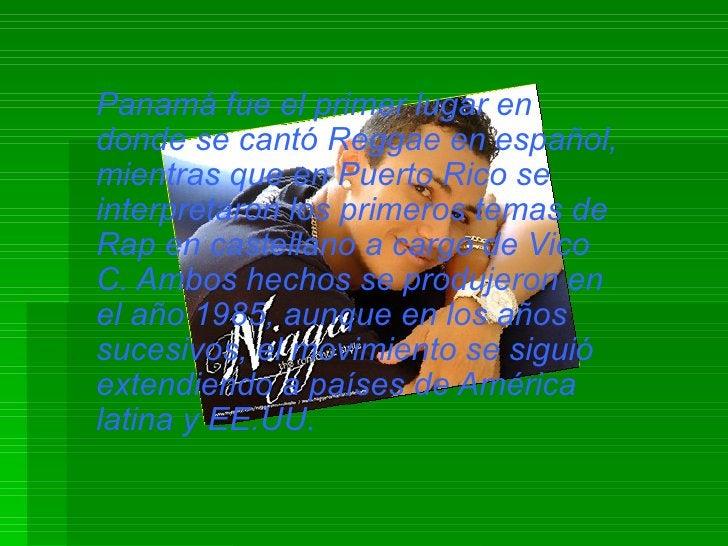 Panamá fue el primer lugar en donde se cantó Reggae en español, mientras que en Puerto Rico se interpretaron los primeros ...