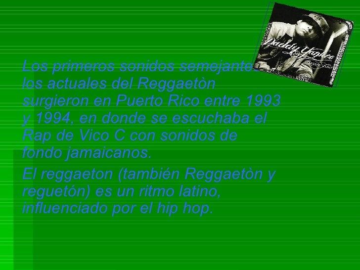 Los primeros sonidos semejantes a los actuales del Reggaetòn surgieron en Puerto Rico entre 1993 y 1994, en donde se escuc...