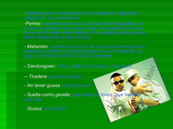 <ul><li>Palabras que normalmente los artistas del reggaeton utilizan en sus canciones: </li></ul><ul><li>Perreo:  nombre q...