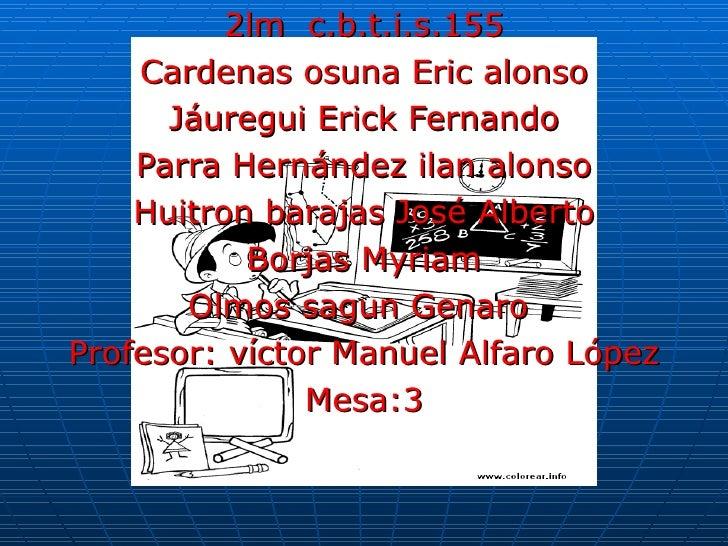 2lm  c.b.t.i.s.155 Cardenas osuna Eric alonso Jáuregui Erick Fernando Parra Hernández ilan alonso Huitron barajas José Alb...