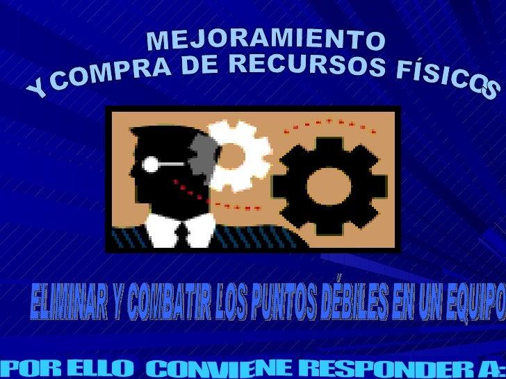 MEJORAMIENTO Y COMPRA DE RECURSOS FÍSICOS ELIMINAR Y COMBATIR LOS PUNTOS DÉBILES EN UN EQUIPO POR ELLO  CONVIENE RESPONDER...