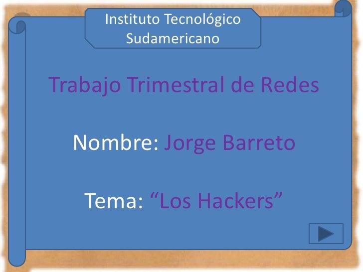 """Instituto Tecnológico         Sudamericano   Trabajo Trimestral de Redes    Nombre: Jorge Barreto     Tema: """"Los Hackers"""""""