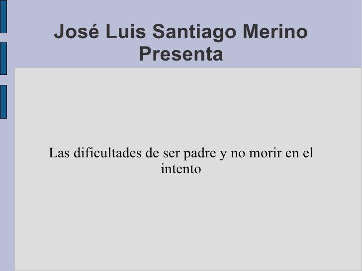 José Luis Santiago Merino Presenta <ul><li>Las dificultades de ser padre y no morir en el intento </li></ul>
