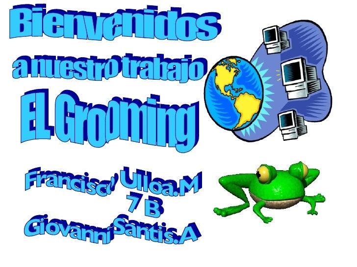 Bienvenidos a nuestro trabajo EL Grooming Francisco Ulloa.M 7 B Giovanni Santis.A