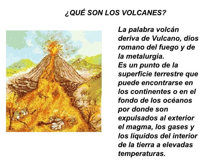 ¿QUÉ SON LOS VOLCANES?   La palabra volcán deriva de Vulcano, dios romano del fuego y de la metalurgia.   Es un punto de l...