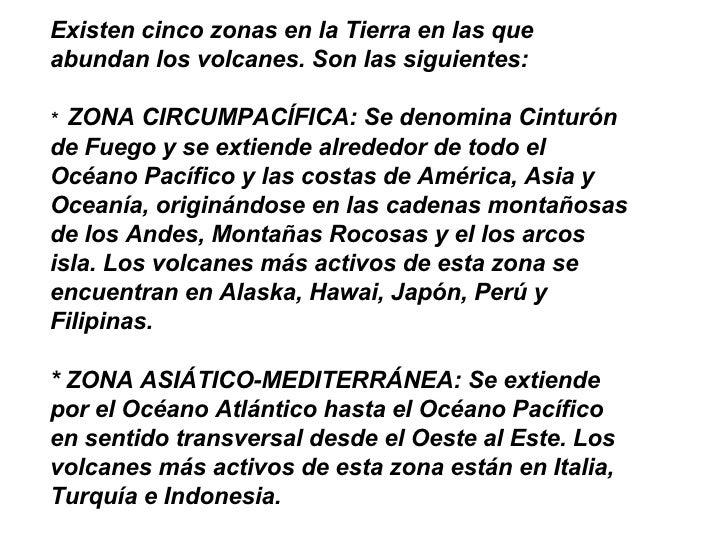 Existen cinco zonas en la Tierra en las que abundan los volcanes. Son las siguientes:   *   ZONA CIRCUMPACÍFICA: Se denomi...