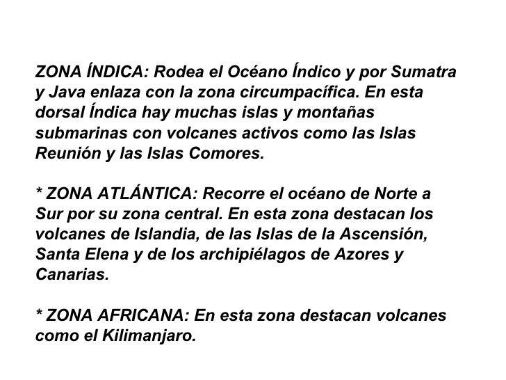 ZONA ÍNDICA: Rodea el Océano Índico y por Sumatra y Java enlaza con la zona circumpacífica. En esta dorsal Índica hay much...