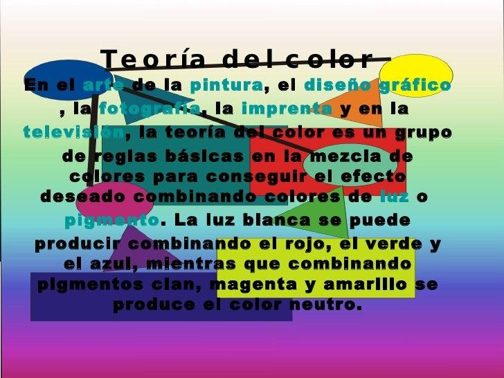 Teoría del color En el  arte  de la  pintura , el  diseño gráfico , la  fotografía , la  imprenta  y en la  televisión , l...