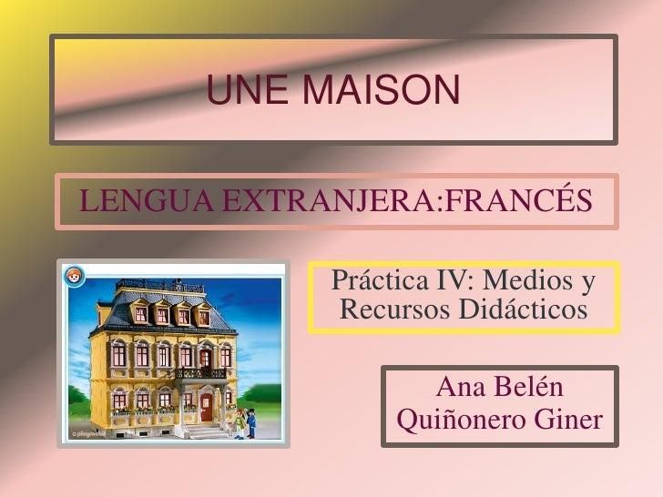 UNE MAISON  LENGUA EXTRANJERA:FRANCÉS              Práctica IV: Medios y             Recursos Didácticos                  ...