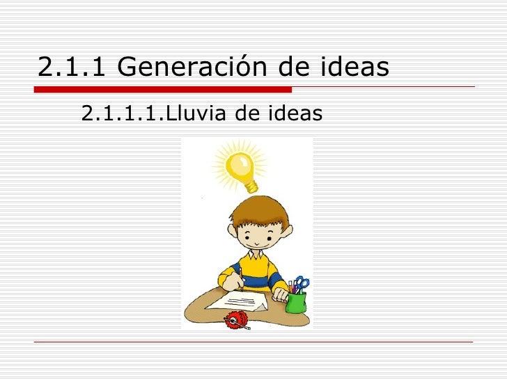 2.1.1 Generación de ideas <ul><li>2.1.1.1.Lluvia de ideas </li></ul>