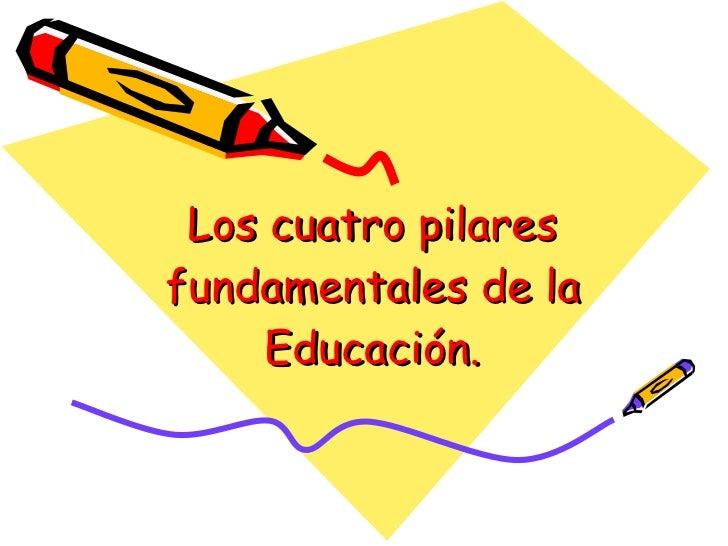 Los cuatro pilares fundamentales de la Educación.