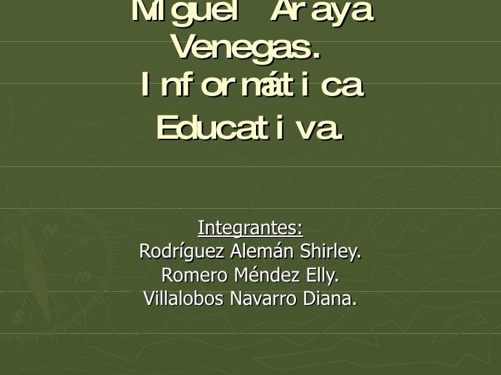 Miguel Araya Venegas. Informática Educativa . Integrantes: Rodríguez Alemán Shirley. Romero Méndez Elly. Villalobos Navarr...