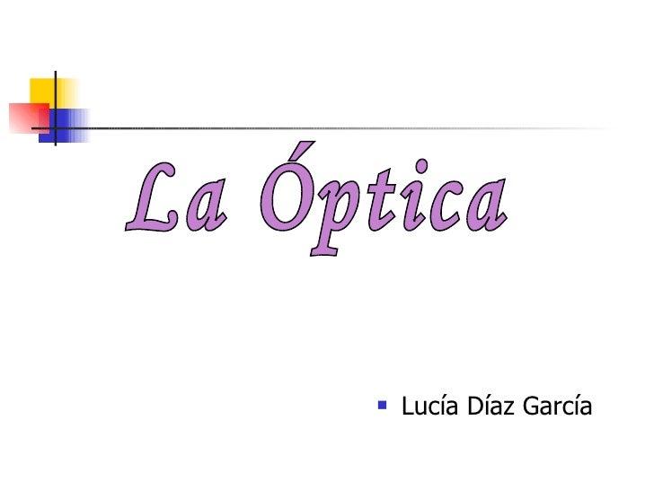 <ul><li>Lucía Díaz García </li></ul>La Óptica