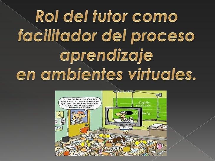 Rol del tutor como facilitador del proceso aprendizajeen ambientes virtuales.<br />