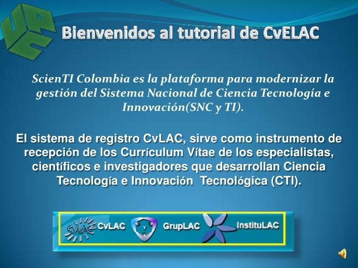 Bienvenidos al tutorial de CvLAC<br />ScienTI Colombia es la plataforma para modernizar la gestión del Sistema Nacional de...