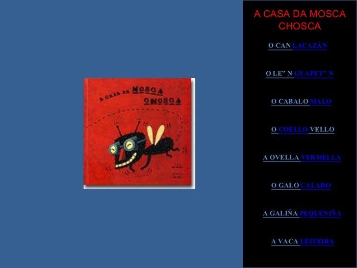 A CASA DA MOSCA CHOSCA O CAN  LACAZÁN O LEÓN  GUAPETÓN O CABALO  MALO O  COELLO  VELLO A OVELLA  VERMELLA O GALO  CALADO A...