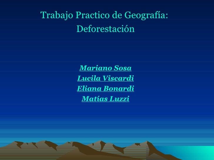 <ul><li>Trabajo Practico de Geografía:  </li></ul><ul><li>Deforestación </li></ul><ul><li>Mariano Sosa </li></ul><ul><li>L...
