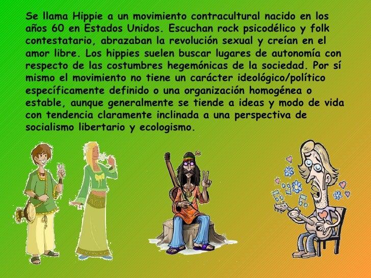 Se llama Hippie a un movimiento contracultural nacido en los años 60 en Estados Unidos. Escuchan rock psicodélico y folk c...