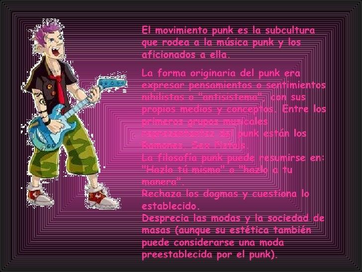 El movimiento punk es la subcultura que rodea a la música punk y los aficionados a ella.   La forma originaria del punk er...