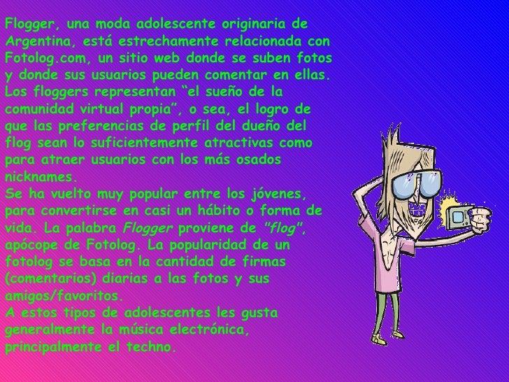 Flogger, una moda adolescente originaria de Argentina, está estrechamente relacionada con Fotolog.com, un sitio web donde ...