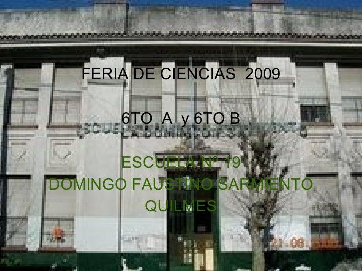 <ul><li>FERIA DE CIENCIAS  2009 </li></ul><ul><li>6TO  A  y 6TO B </li></ul><ul><li>ESCUELA Nº 19 </li></ul><ul><li>DOMING...
