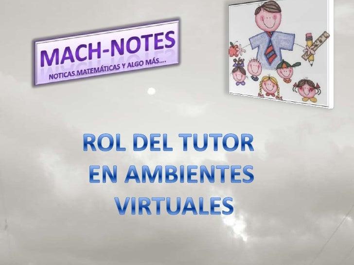 Mach-notes<br />Noticas matemáticas y algo más….<br />ROL DEL TUTOR <br />EN AMBIENTES<br /> VIRTUALES<br />