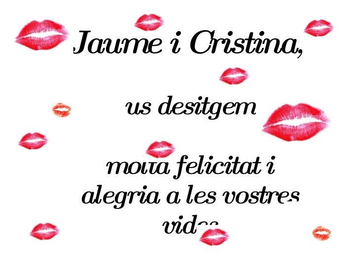 Jaume i Cristina ,  us desitgem molta felicitat i alegria a les vostres vides