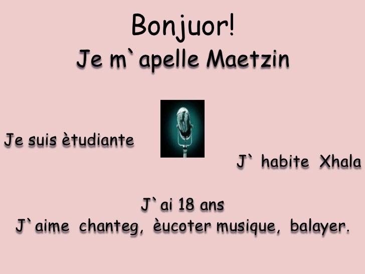 Bonjuor!<br />Je m`apelle Maetzin <br />Je suis ètudiante<br />J` habite  Xhala<br />J`ai 18 ans<br />J`aime  chanteg,  èu...