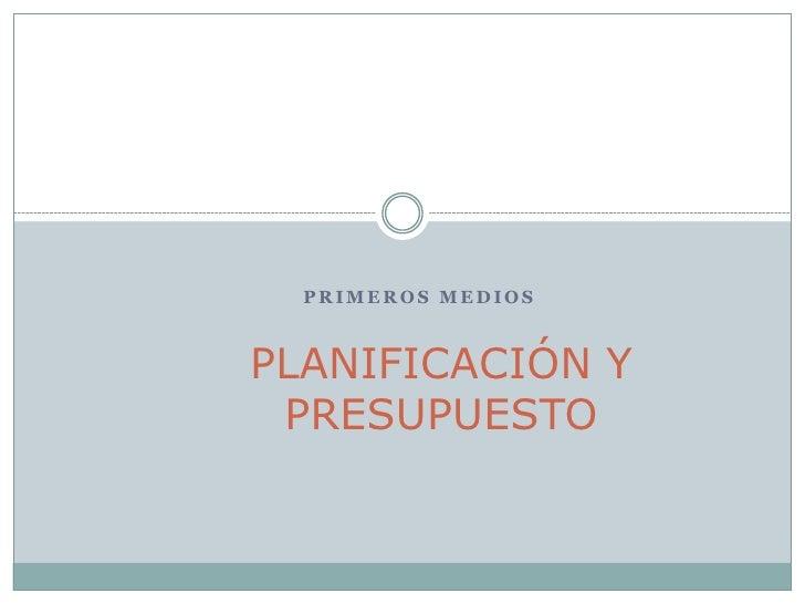 PRIMEROS MEDIOS    PLANIFICACIÓN Y  PRESUPUESTO