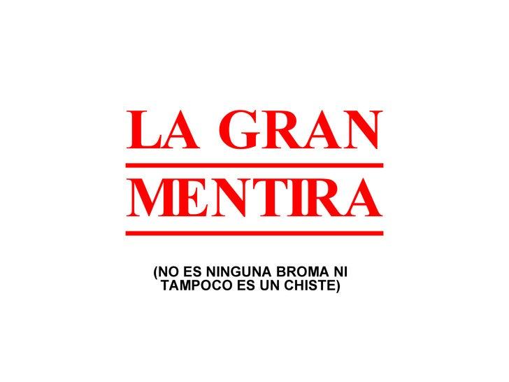 LA GRAN MENTIRA (NO ES NINGUNA BROMA NI TAMPOCO ES UN CHISTE)