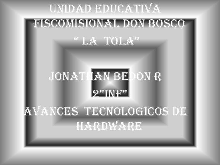 "UNIDAD EDUCATIVA FISCOMISIONAL DON BOSCO<br /> "" LA  TOLA""<br />JONATHAN BEDON R<br />   2""INF""<br />AVANCES  TECNOLOGICOS..."
