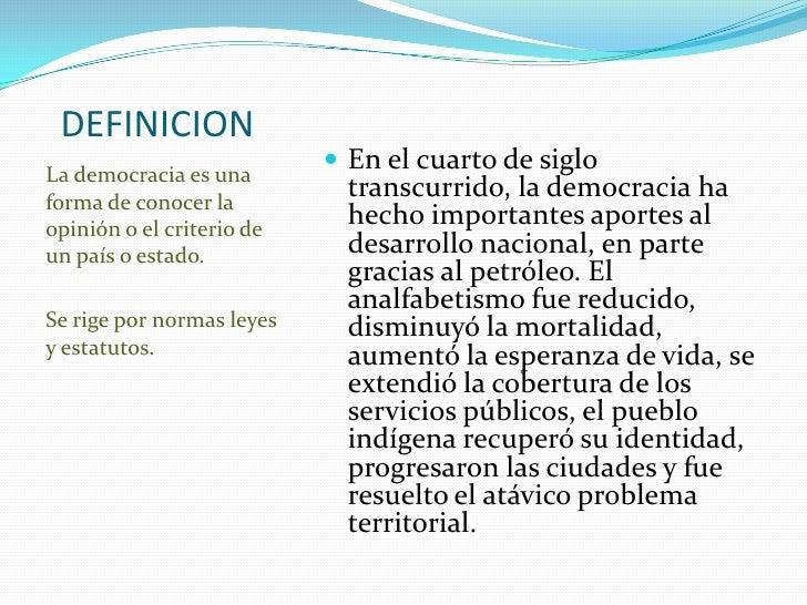 DEFINICION<br />La democracia es una forma de conocer la opinión o el criterio de un país o estado.<br />Se rige por norma...