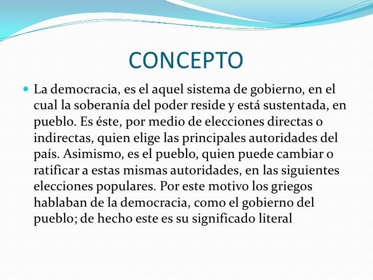 CONCEPTO<br />La democracia, es el aquel sistema de gobierno, en el cual la soberanía del poder reside y está sustentada, ...