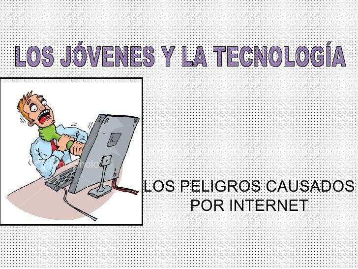 LOS PELIGROS CAUSADOS POR INTERNET LOS JÓVENES Y LA TECNOLOGÍA