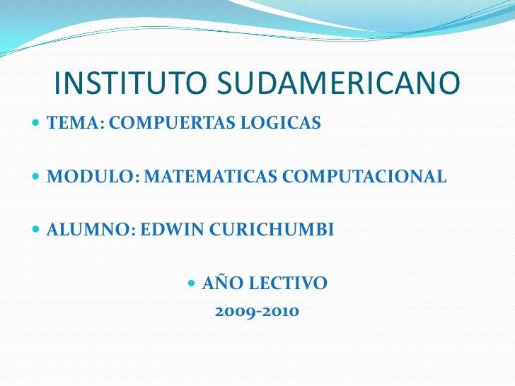 INSTITUTO SUDAMERICANO<br />TEMA: COMPUERTAS LOGICAS<br />MODULO: MATEMATICAS COMPUTACIONAL<br />ALUMNO: EDWIN CURICHUMBI<...