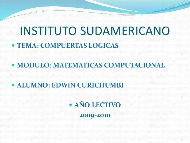 INSTITUTO SUDAMERICANO  TEMA: COMPUERTAS LOGICAS  MODULO: MATEMATICAS COMPUTACIONAL  ALUMNO: EDWIN CURICHUMBI  AÑO LEC...