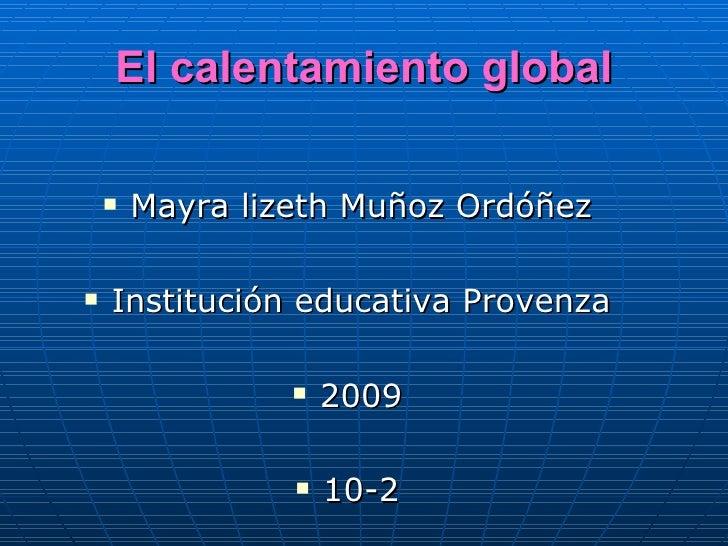 El calentamiento global <ul><li>Mayra lizeth Muñoz Ordóñez </li></ul><ul><li>Institución educativa Provenza </li></ul><ul>...